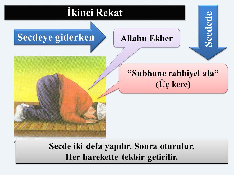 """Allahu Ekber """"Subhane rabbiyel ala"""" (Üç kere) Secdeye giderken Secdede Secde iki defa yapılır. Sonra oturulur. Her harekette tekbir getirilir. Secde i"""