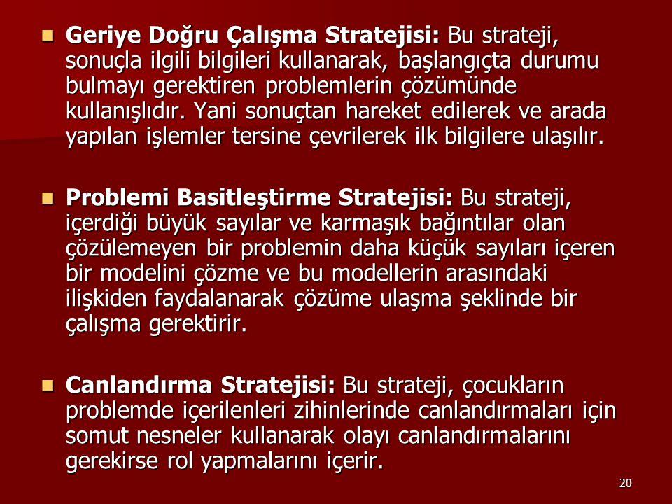 20 Geriye Doğru Çalışma Stratejisi: Bu strateji, sonuçla ilgili bilgileri kullanarak, başlangıçta durumu bulmayı gerektiren problemlerin çözümünde kul