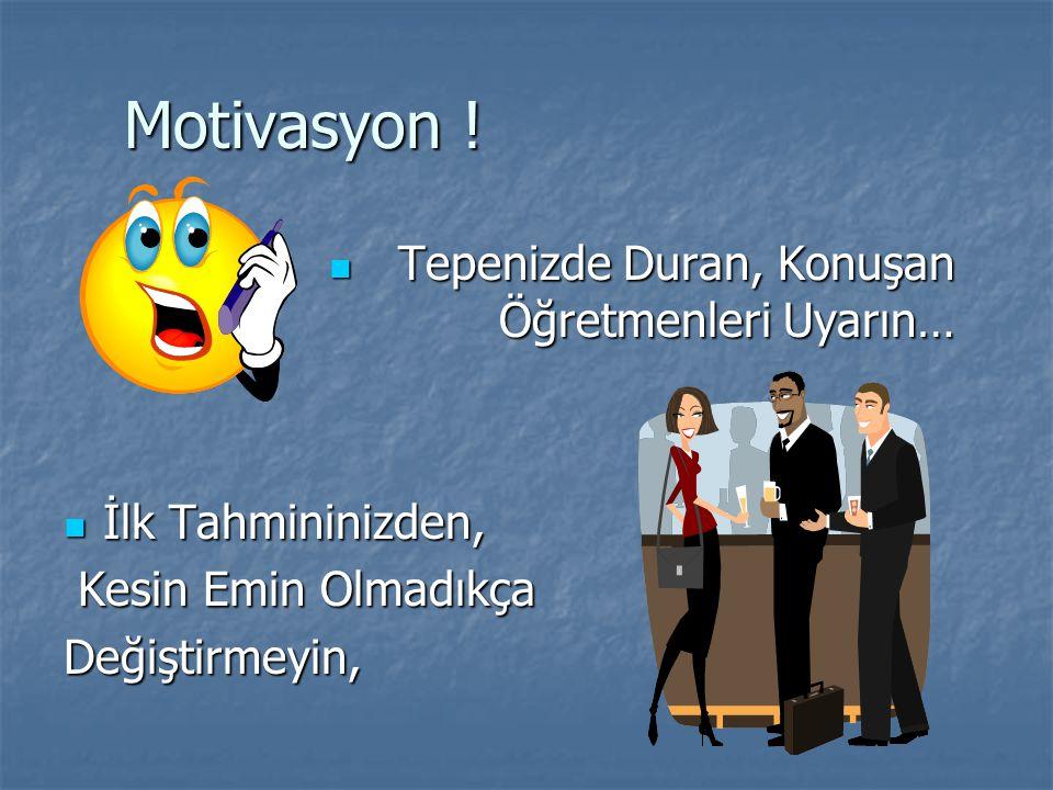 Motivasyon ! Motivasyon ! Tepenizde Duran, Konuşan Öğretmenleri Uyarın… Tepenizde Duran, Konuşan Öğretmenleri Uyarın… İlk Tahmininizden, İlk Tahminini