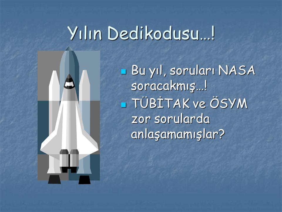 Yılın Dedikodusu…! Bu yıl, soruları NASA soracakmış…! Bu yıl, soruları NASA soracakmış…! TÜBİTAK ve ÖSYM zor sorularda anlaşamamışlar? TÜBİTAK ve ÖSYM