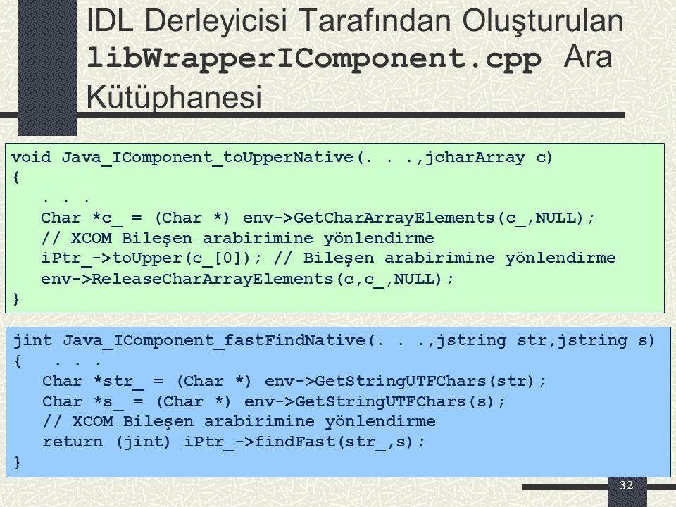 31 IDL Derleyicisi Tarafından Oluşturulan IComponent.java Arabirimi class IComponent extends IUnknown { private native int iPtr; private native int in