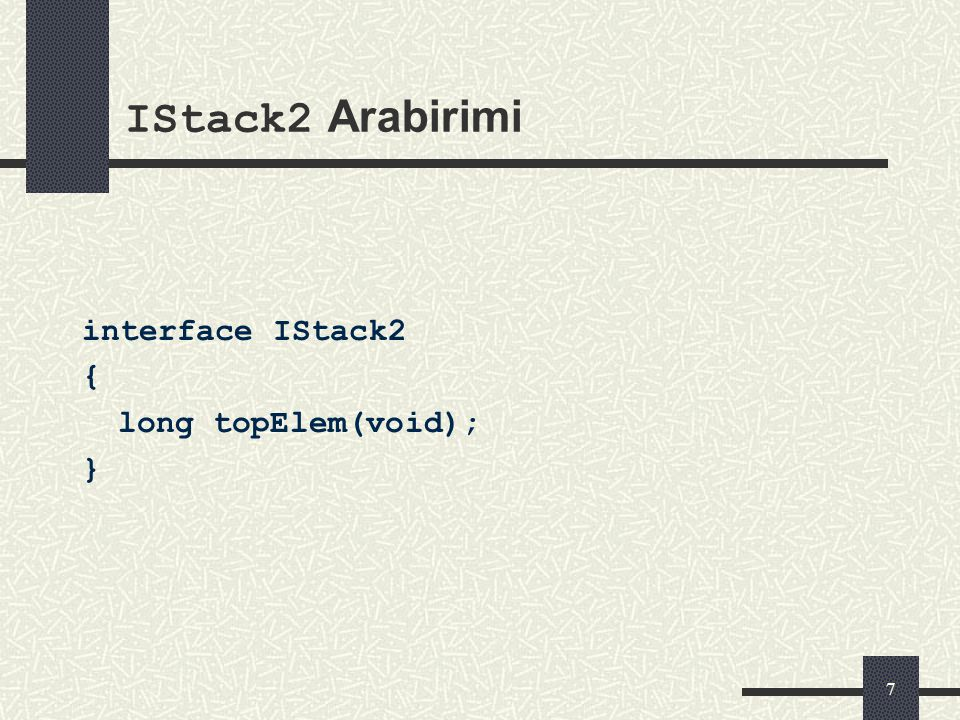 6 IStack Arabirimi interface IStack { void push(in long elem); long pop(void); void clear(void); long numElem(void); }