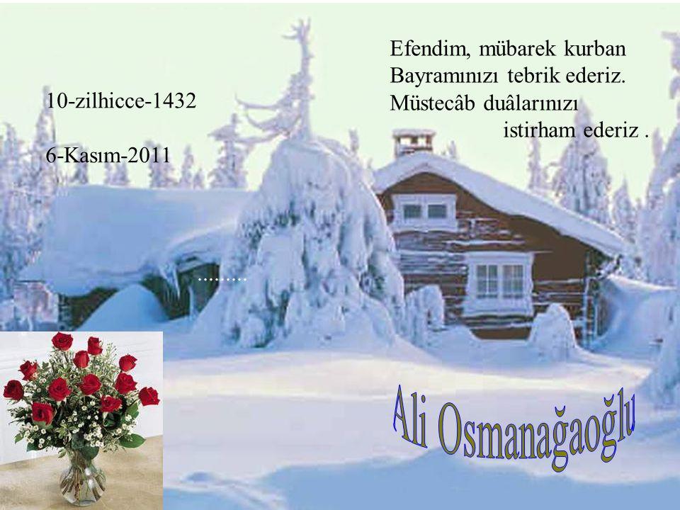 10-zilhicce-1432 6-Kasım-2011......... Efendim, mübarek kurban Bayramınızı tebrik ederiz. Müstecâb duâlarınızı istirham ederiz.