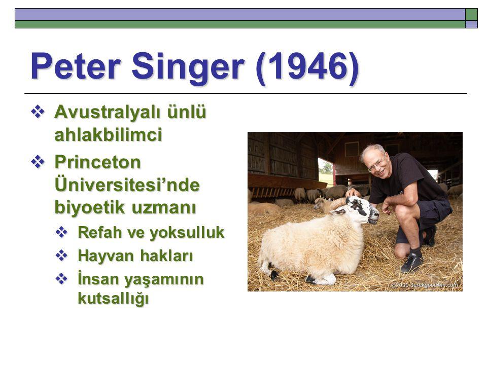 Peter Singer (1946)  Avustralyalı ünlü ahlakbilimci  Princeton Üniversitesi'nde biyoetik uzmanı  Refah ve yoksulluk  Hayvan hakları  İnsan yaşamının kutsallığı