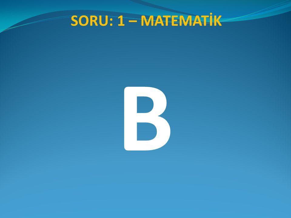 SORU: 1 – MATEMATİK B