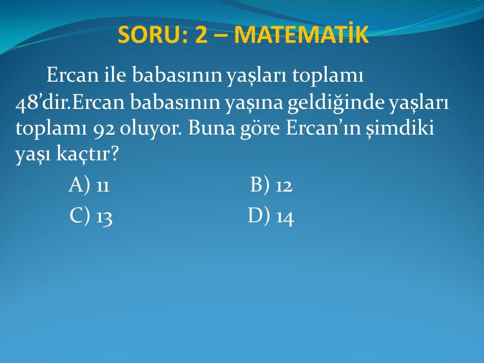 SORU: 2 – MATEMATİK Ercan ile babasının yaşları toplamı 48'dir.Ercan babasının yaşına geldiğinde yaşları toplamı 92 oluyor. Buna göre Ercan'ın şimdiki