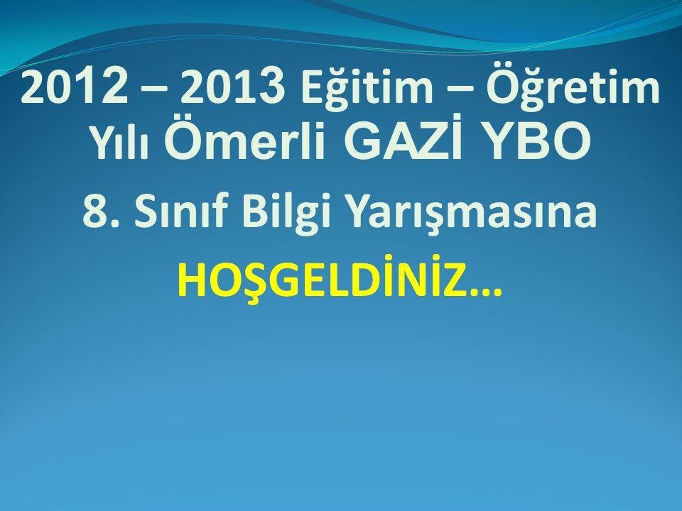 20 12 – 201 3 Eğitim – Öğretim Yılı Ömerli GAZİ YBO 8. Sınıf Bilgi Yarışmasına HOŞGELDİNİZ…