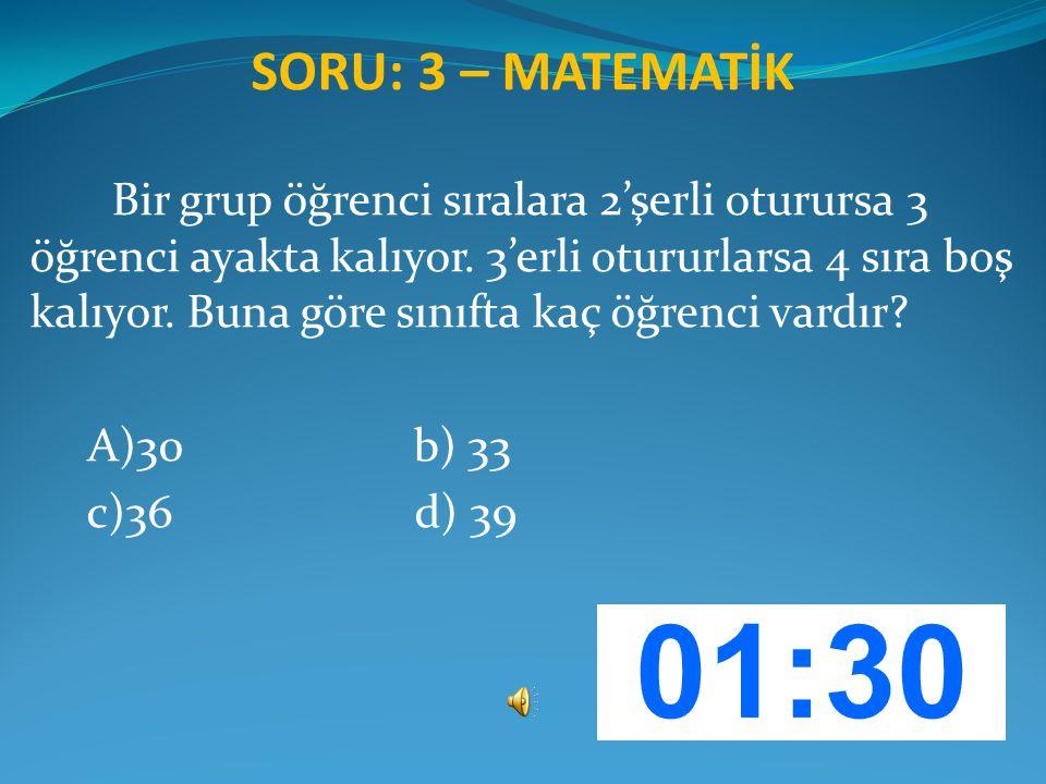 SORU: 3 – MATEMATİK Bir grup öğrenci sıralara 2'şerli oturursa 3 öğrenci ayakta kalıyor. 3'erli otururlarsa 4 sıra boş kalıyor. Buna göre sınıfta kaç