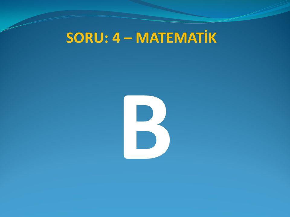 B SORU: 4 – MATEMATİK