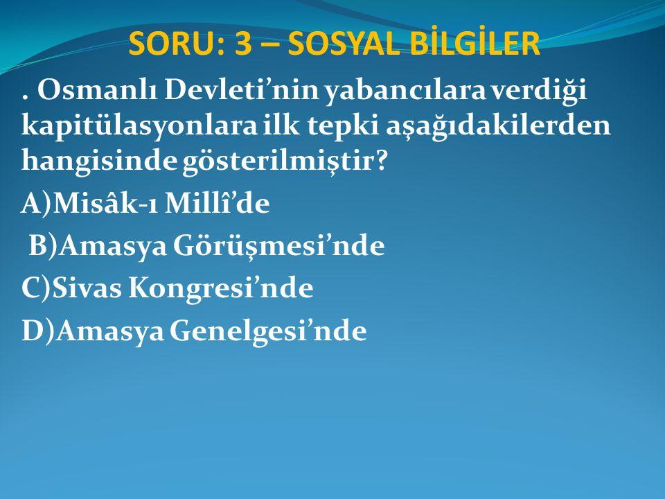 SORU: 3 – SOSYAL BİLGİLER. Osmanlı Devleti'nin yabancılara verdiği kapitülasyonlara ilk tepki aşağıdakilerden hangisinde gösterilmiştir? A)Misâk-ı Mil