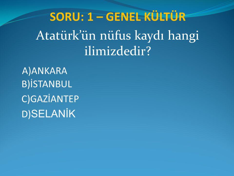 SORU: 1 – GENEL KÜLTÜR Atatürk'ün nüfus kaydı hangi ilimizdedir? A)ANKARA B)İSTANBUL C)GAZİANTEP D) SELANİK