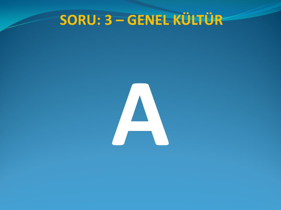 SORU: 3 – GENEL KÜLTÜR A