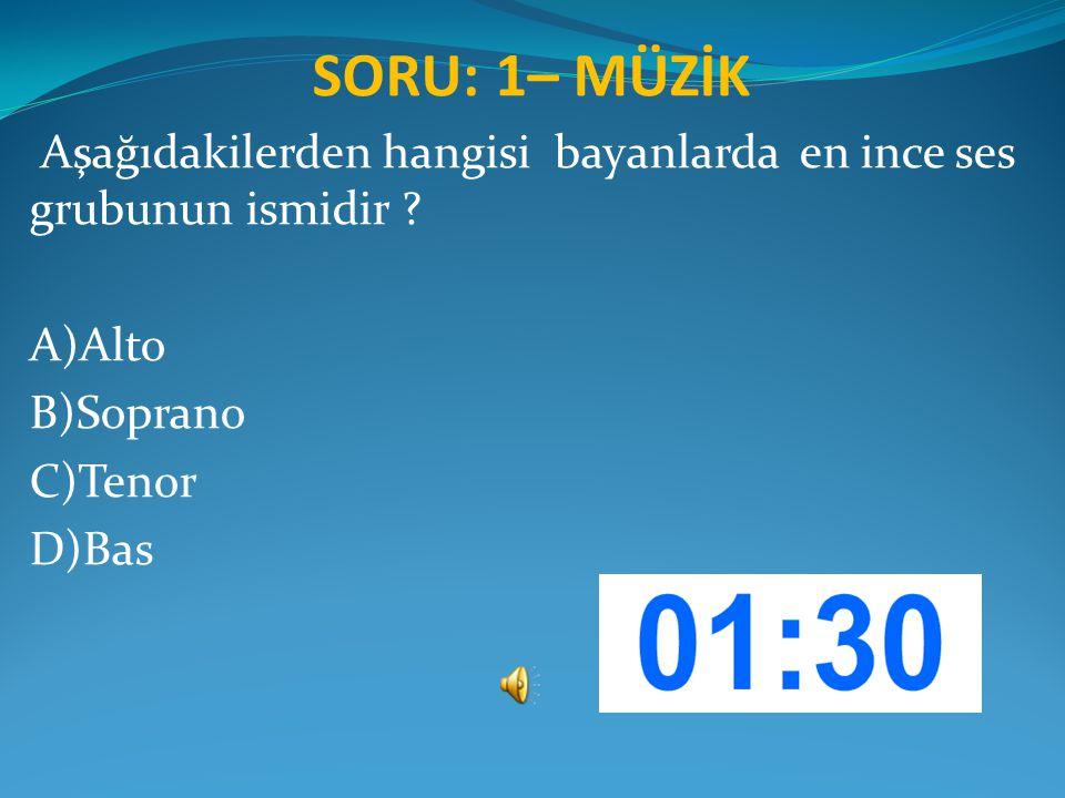 SORU: 1– MÜZİK Aşağıdakilerden hangisi bayanlarda en ince ses grubunun ismidir ? A)Alto B)Soprano C)Tenor D)Bas