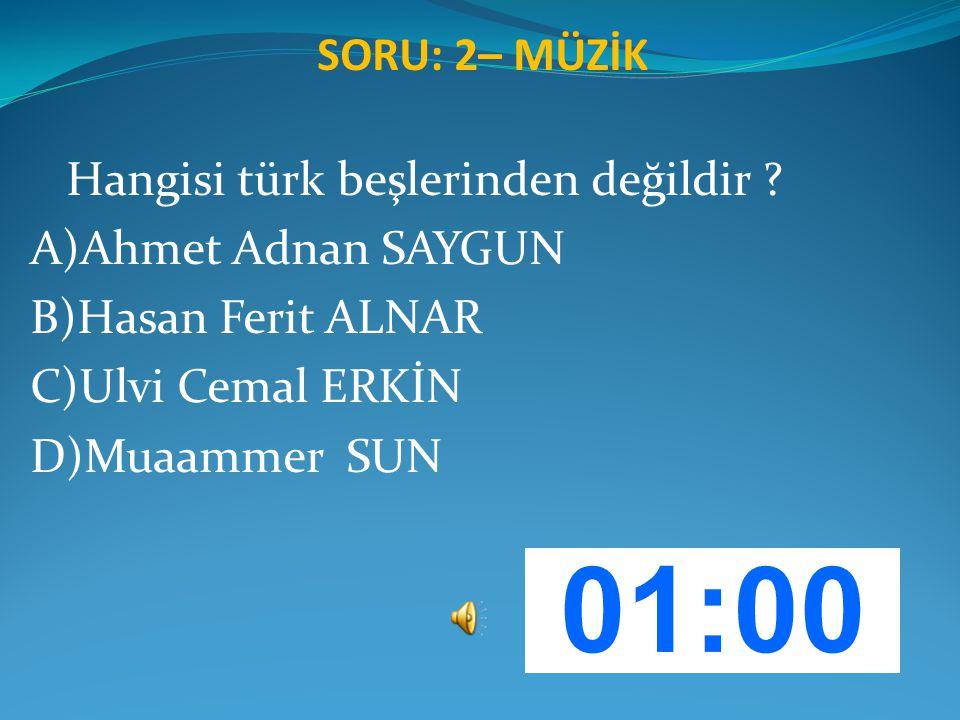 SORU: 2– MÜZİK Hangisi türk beşlerinden değildir ? A)Ahmet Adnan SAYGUN B)Hasan Ferit ALNAR C)Ulvi Cemal ERKİN D)Muaammer SUN