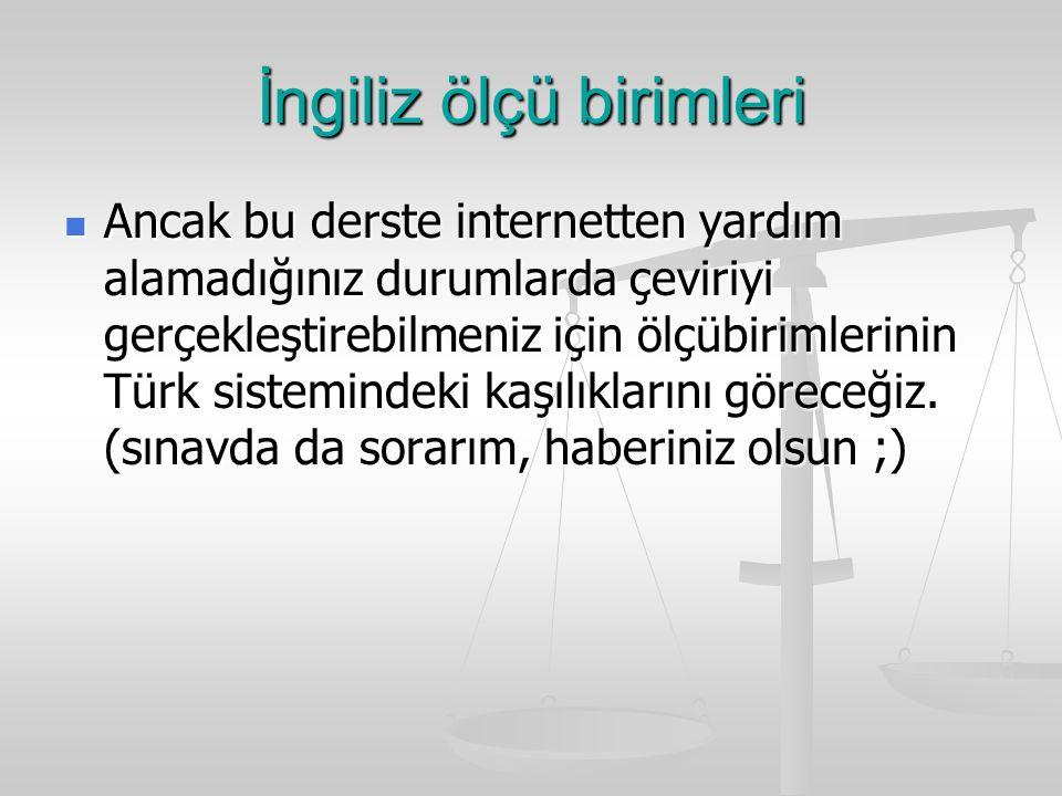 İngiliz ölçü birimleri Ancak bu derste internetten yardım alamadığınız durumlarda çeviriyi gerçekleştirebilmeniz için ölçübirimlerinin Türk sistemindeki kaşılıklarını göreceğiz.
