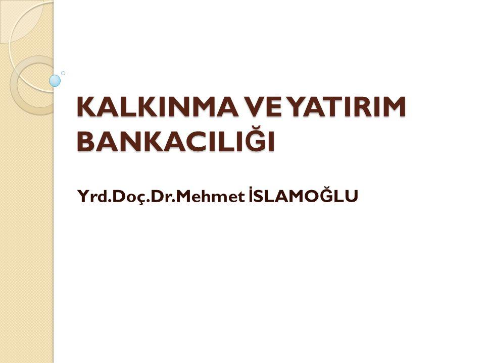 KALKINMA VE YATIRIM BANKACILI Ğ I Yrd.Doç.Dr.Mehmet İ SLAMO Ğ LU