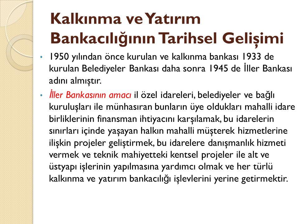 Kalkınma ve Yatırım Bankacılı ğ ının Tarihsel Gelişimi 1950 yılından önce kurulan ve kalkınma bankası 1933 de kurulan Belediyeler Bankası daha sonra 1