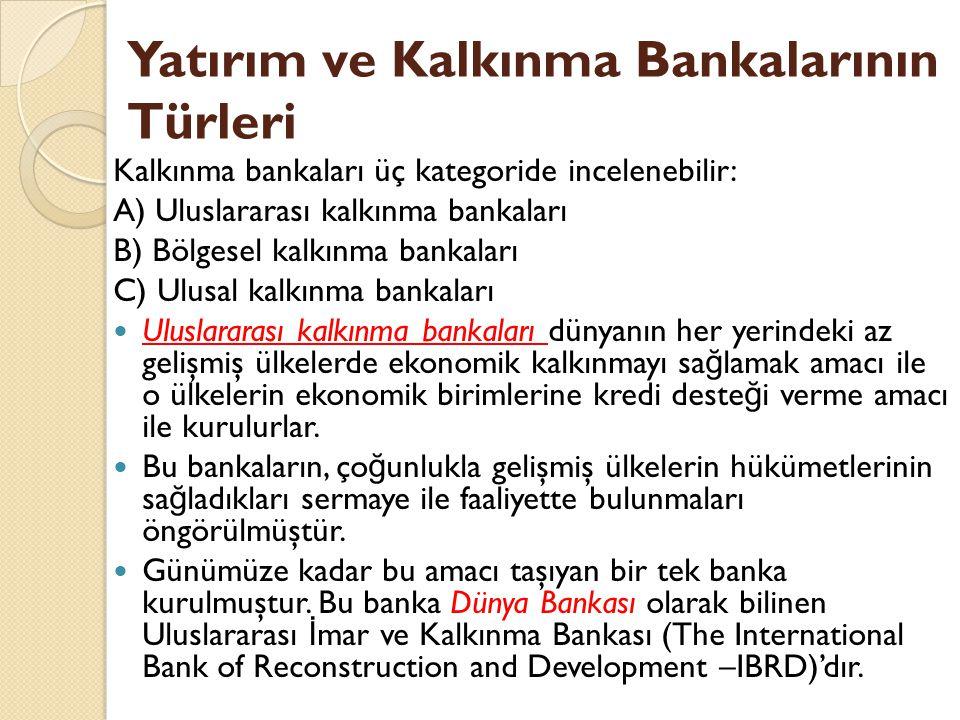 Yatırım ve Kalkınma Bankalarının Türleri Kalkınma bankaları üç kategoride incelenebilir: A) Uluslararası kalkınma bankaları B) Bölgesel kalkınma bankaları C) Ulusal kalkınma bankaları Uluslararası kalkınma bankaları dünyanın her yerindeki az gelişmiş ülkelerde ekonomik kalkınmayı sa ğ lamak amacı ile o ülkelerin ekonomik birimlerine kredi deste ğ i verme amacı ile kurulurlar.