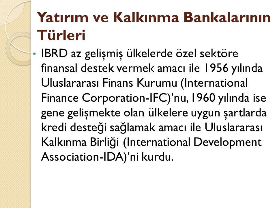 IBRD az gelişmiş ülkelerde özel sektöre finansal destek vermek amacı ile 1956 yılında Uluslararası Finans Kurumu (International Finance Corporation-IFC)'nu, 1960 yılında ise gene gelişmekte olan ülkelere uygun şartlarda kredi deste ğ i sa ğ lamak amacı ile Uluslararası Kalkınma Birli ğ i (International Development Association-IDA)'ni kurdu.