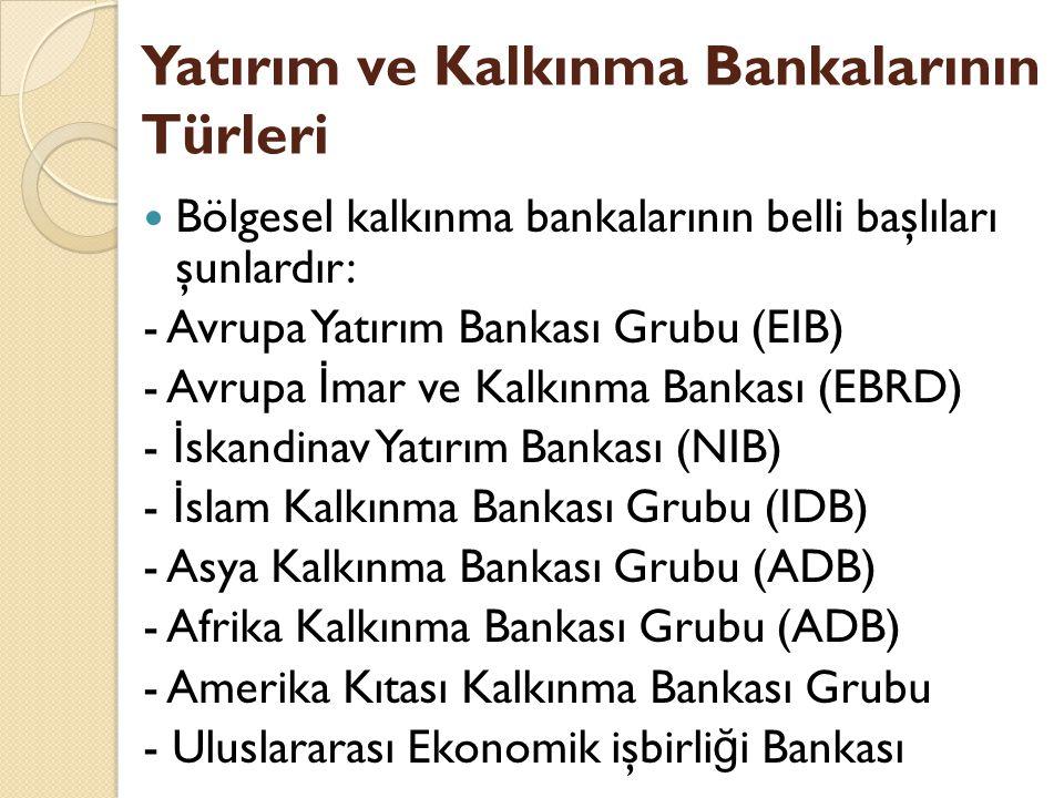 Bölgesel kalkınma bankalarının belli başlıları şunlardır: - Avrupa Yatırım Bankası Grubu (EIB) - Avrupa İ mar ve Kalkınma Bankası (EBRD) - İ skandinav Yatırım Bankası (NIB) - İ slam Kalkınma Bankası Grubu (IDB) - Asya Kalkınma Bankası Grubu (ADB) - Afrika Kalkınma Bankası Grubu (ADB) - Amerika Kıtası Kalkınma Bankası Grubu - Uluslararası Ekonomik işbirli ğ i Bankası