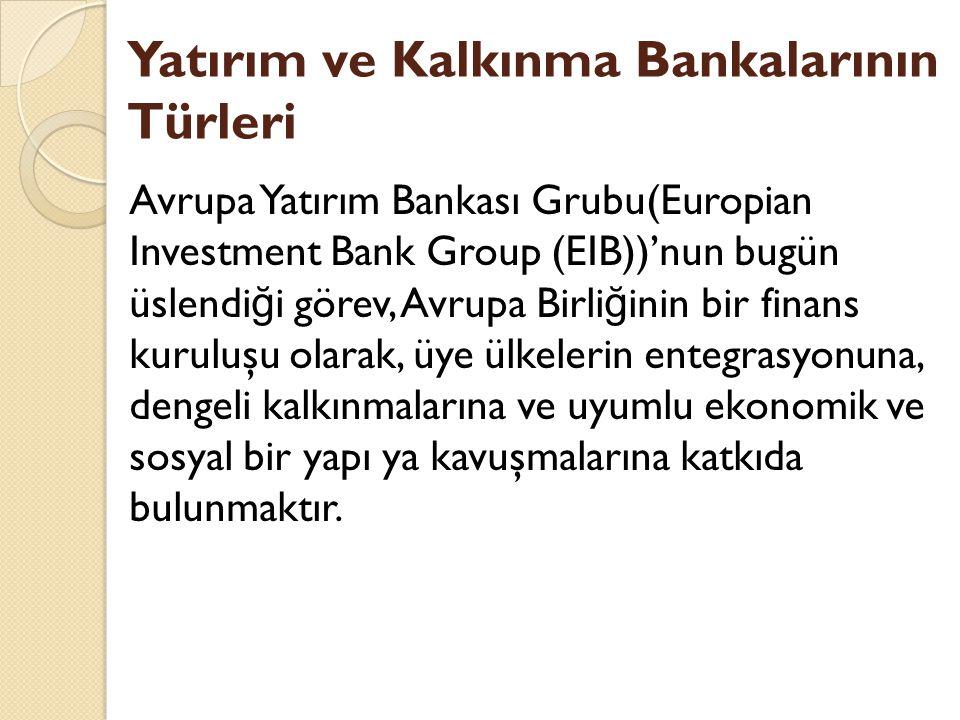 Yatırım ve Kalkınma Bankalarının Türleri Avrupa Yatırım Bankası Grubu(Europian Investment Bank Group (EIB))'nun bugün üslendi ğ i görev, Avrupa Birli ğ inin bir finans kuruluşu olarak, üye ülkelerin entegrasyonuna, dengeli kalkınmalarına ve uyumlu ekonomik ve sosyal bir yapı ya kavuşmalarına katkıda bulunmaktır.