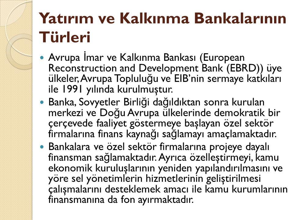 Yatırım ve Kalkınma Bankalarının Türleri Avrupa İ mar ve Kalkınma Bankası (European Reconstruction and Development Bank (EBRD)) üye ülkeler, Avrupa Toplulu ğ u ve EIB'nin sermaye katkıları ile 1991 yılında kurulmuştur.