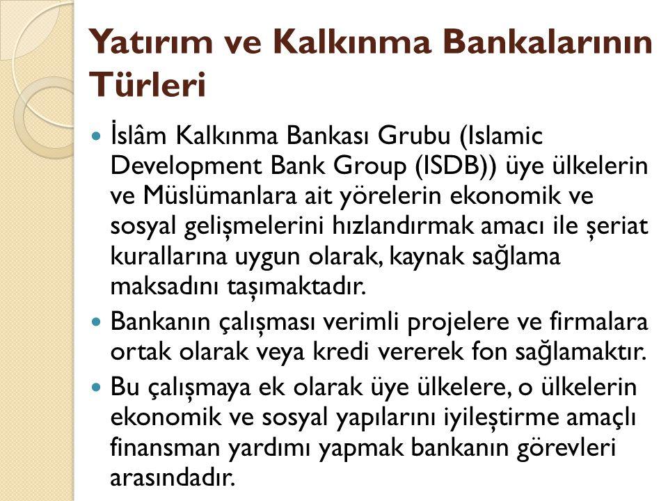 Yatırım ve Kalkınma Bankalarının Türleri İ slâm Kalkınma Bankası Grubu (Islamic Development Bank Group (ISDB)) üye ülkelerin ve Müslümanlara ait yörelerin ekonomik ve sosyal gelişmelerini hızlandırmak amacı ile şeriat kurallarına uygun olarak, kaynak sa ğ lama maksadını taşımaktadır.