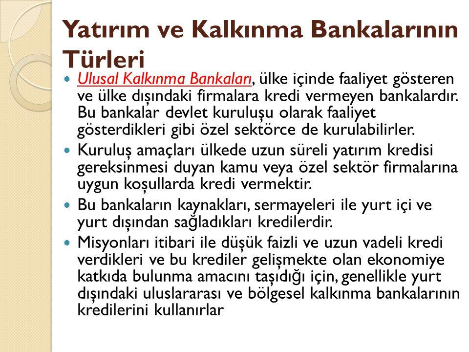 Yatırım ve Kalkınma Bankalarının Türleri Ulusal Kalkınma Bankaları, ülke içinde faaliyet gösteren ve ülke dışındaki firmalara kredi vermeyen bankalardır.