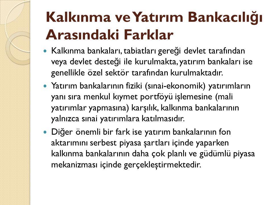 Kalkınma ve Yatırım Bankacılı ğ ı Arasındaki Farklar Kalkınma bankaları, tabiatları gere ğ i devlet tarafından veya devlet deste ğ i ile kurulmakta, yatırım bankaları ise genellikle özel sektör tarafından kurulmaktadır.