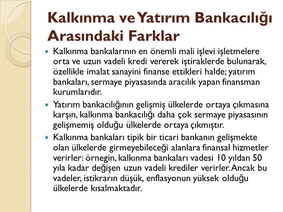 Kalkınma ve Yatırım Bankacılı ğ ı Arasındaki Farklar Kalkınma bankalarının en önemli mali işlevi işletmelere orta ve uzun vadeli kredi vererek iştiraklerde bulunarak, özellikle imalat sanayini finanse ettikleri halde; yatırım bankaları, sermaye piyasasında aracılık yapan finansman kurumlarıdır.