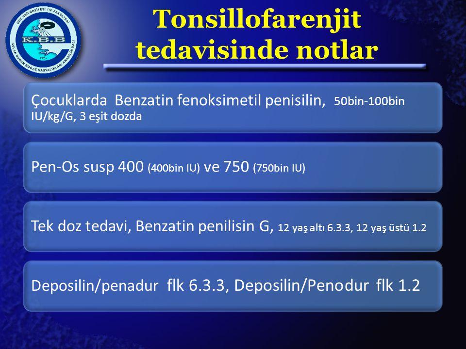 Tonsillofarenjit tedavisinde notlar Çocuklarda Benzatin fenoksimetil penisilin, 50bin-100bin IU/kg/G, 3 eşit dozda Pen-Os susp 400 (400bin IU) ve 750