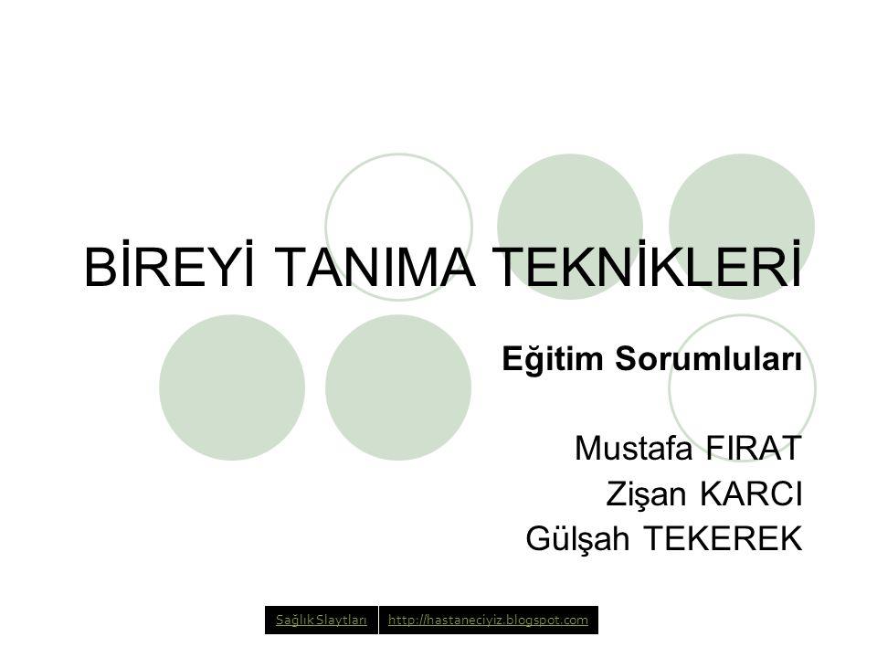 BİREYİ TANIMA TEKNİKLERİ Eğitim Sorumluları Mustafa FIRAT Zişan KARCI Gülşah TEKEREK Sağlık Slaytlarıhttp://hastaneciyiz.blogspot.com
