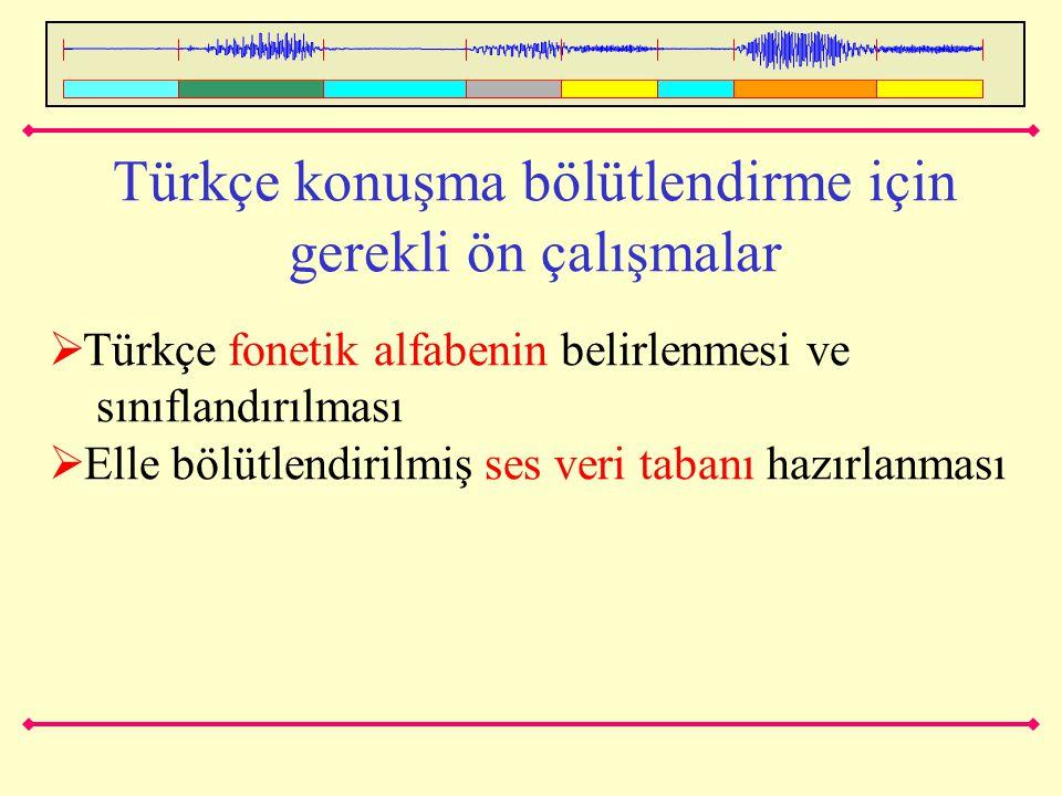 Türkçe konuşma bölütlendirme için gerekli ön çalışmalar  Türkçe fonetik alfabenin belirlenmesi ve sınıflandırılması  Elle bölütlendirilmiş ses veri