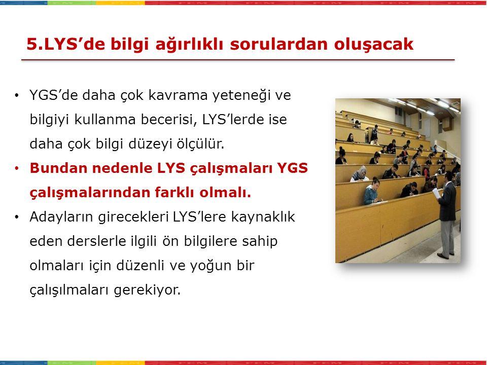 YGS'de daha çok kavrama yeteneği ve bilgiyi kullanma becerisi, LYS'lerde ise daha çok bilgi düzeyi ölçülür. Bundan nedenle LYS çalışmaları YGS çalışma