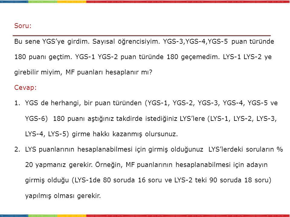 Soru: Bu sene YGS'ye girdim. Sayısal öğrencisiyim. YGS-3,YGS-4,YGS-5 puan türünde 180 puanı geçtim. YGS-1 YGS-2 puan türünde 180 geçemedim. LYS-1 LYS-