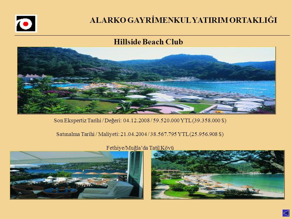 ALARKO GAYRİMENKUL YATIRIM ORTAKLIĞI Hillside Beach Club Son Ekspertiz Tarihi / Değeri: 04.12.2008 / 59.520.000 YTL (39.358.000 $) Satınalma Tarihi / Maliyeti: 21.04.2004 / 38.567.795 YTL (25.956.908 $) Fethiye/Muğla'da Tatil Köyü