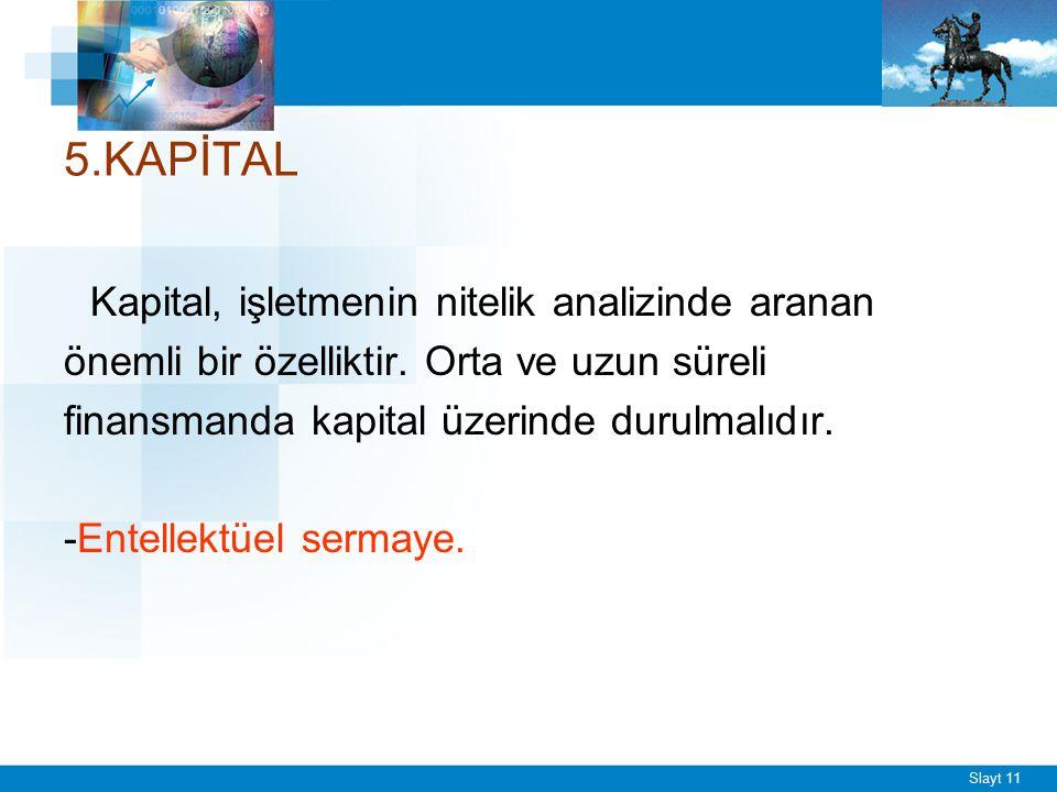 Slayt 11 5.KAPİTAL Kapital, işletmenin nitelik analizinde aranan önemli bir özelliktir. Orta ve uzun süreli finansmanda kapital üzerinde durulmalıdır.