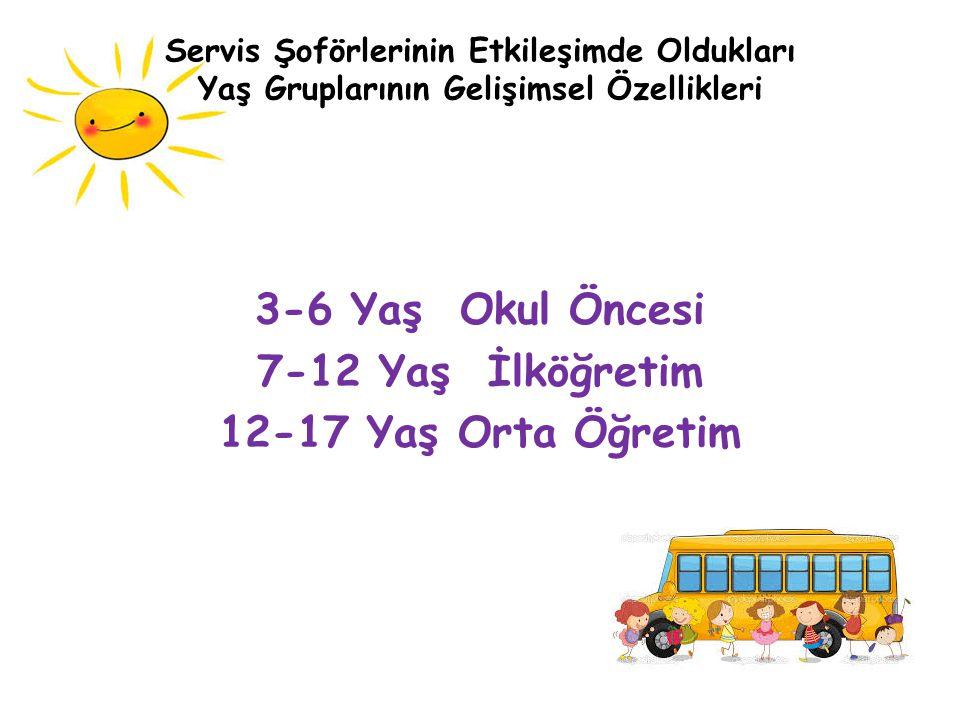 Servis Şoförlerinin Etkileşimde Oldukları Yaş Gruplarının Gelişimsel Özellikleri 3-6 Yaş Okul Öncesi 7-12 Yaş İlköğretim 12-17 Yaş Orta Öğretim