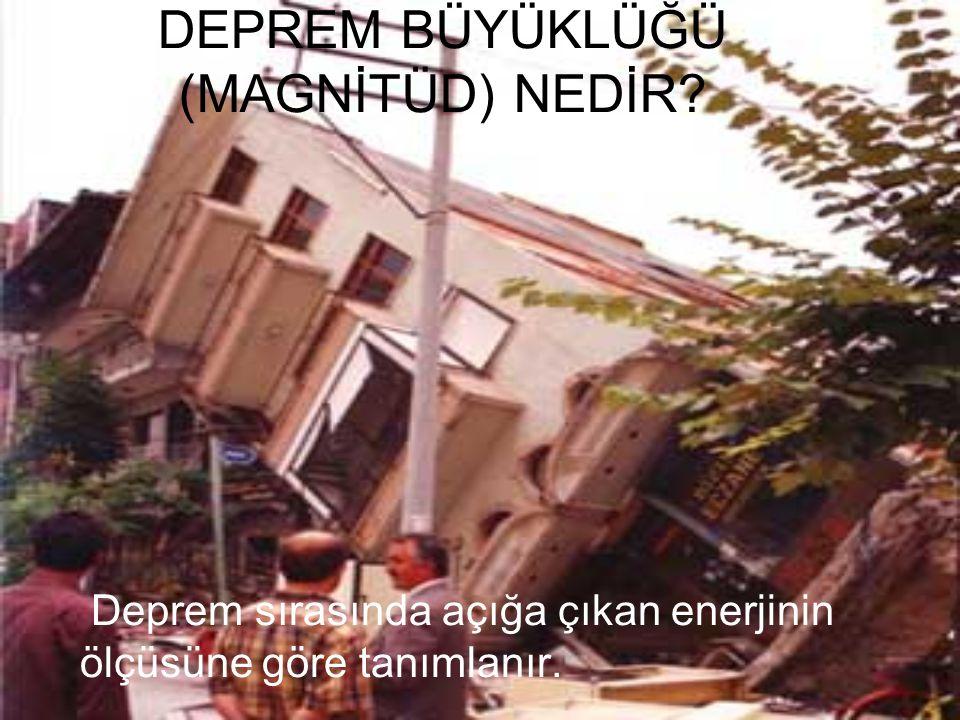 DEPREM BÜYÜKLÜĞÜ (MAGNİTÜD) NEDİR? Deprem sırasında açığa çıkan enerjinin ölçüsüne göre tanımlanır.