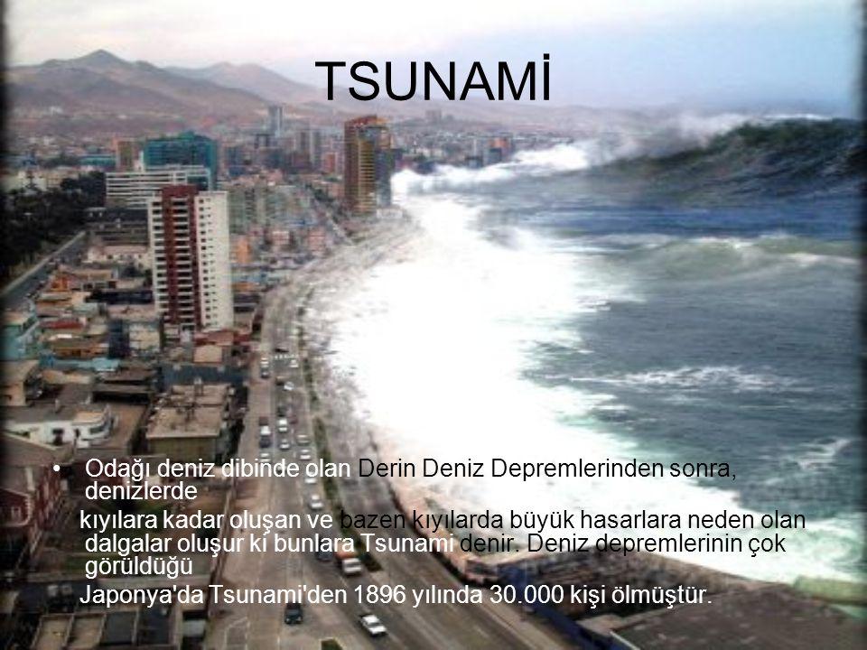 TSUNAMİ Odağı deniz dibinde olan Derin Deniz Depremlerinden sonra, denizlerde kıyılara kadar oluşan ve bazen kıyılarda büyük hasarlara neden olan dalgalar oluşur ki bunlara Tsunami denir.