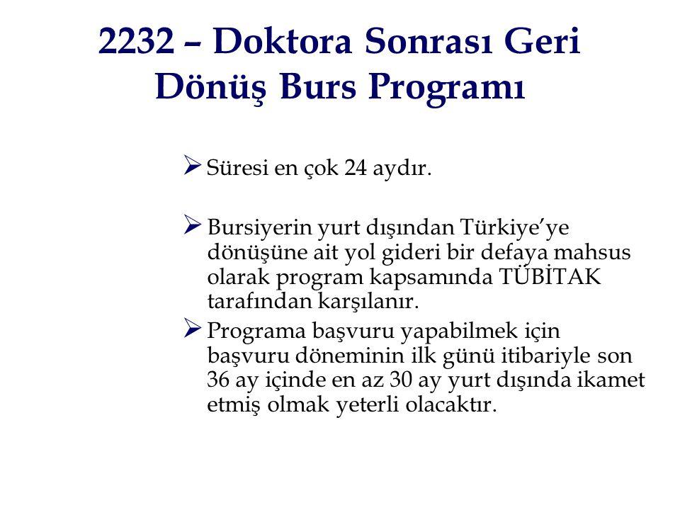 2232 – Doktora Sonrası Geri Dönüş Burs Programı  Süresi en çok 24 aydır.  Bursiyerin yurt dışından Türkiye'ye dönüşüne ait yol gideri bir defaya mah