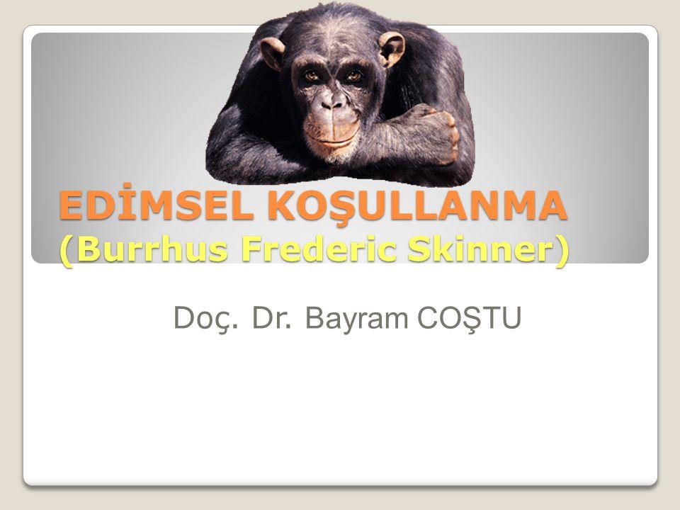 EDİMSEL KOŞULLANMA (Burrhus Frederic Skinner) Doç. Dr. Bayram COŞTU