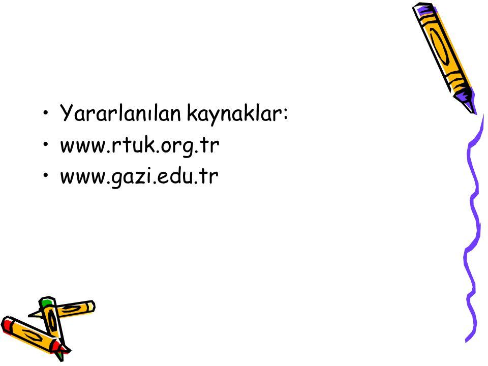 Yararlanılan kaynaklar: www.rtuk.org.tr www.gazi.edu.tr