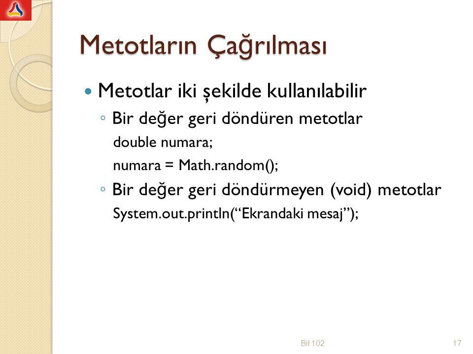 void Metotlar Void metotlar ça ğ rıldı ğ ı yere de ğ er döndürmezler public void metot_adi()Metot başlı ğ ı { ---;Metot gövdesi } public : metot her isteyen tarafından kullanılabilir void : metot geriye bir de ğ er döndürmüyor nesneAdı.metotAdı(); Metot e ğ er başka bir sınıfta tanımlı ise, o sınıftan bir nesne oluşturup sonra o nesne ile metodu ça ğ ırmak gerekir E ğ et ça ğ rılan metot, ça ğ rıldı ğ ı sınıf içinde tanımlı bir metottan ça ğ rılıyorsa nesne olmaksızın do ğ rudan ça ğ rılabilir Bil 10218