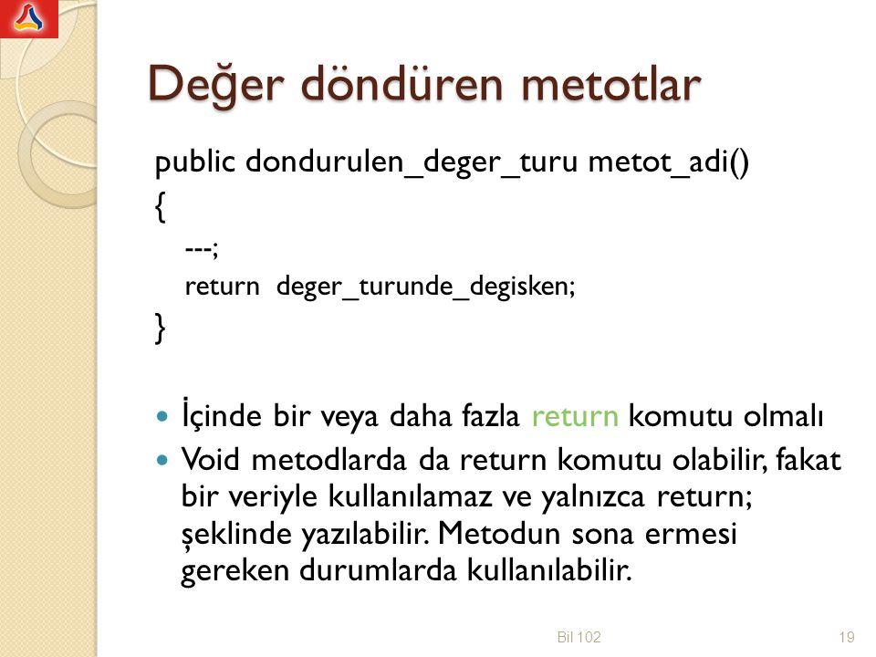 Örnek public class VeriDondur { public int veriYazdir() { int say; String mesaj= Sadece bu mesaji yazdiralim. ; System.out.println(mesaj); say=mesaj.length(); return say; } public class deneveriDondur { public static void main(String[] args) { int sembolSayisi; veriDondur eleman=new veriDondur(); sembolSayisi=eleman.veriYazdir(); System.out.println( Sembol sayisi= +sembolSayisi); sembolSayisi=eleman.veriYazdir(); System.out.println( Sembol sayisi= +sembolSayisi); } Bil 10220