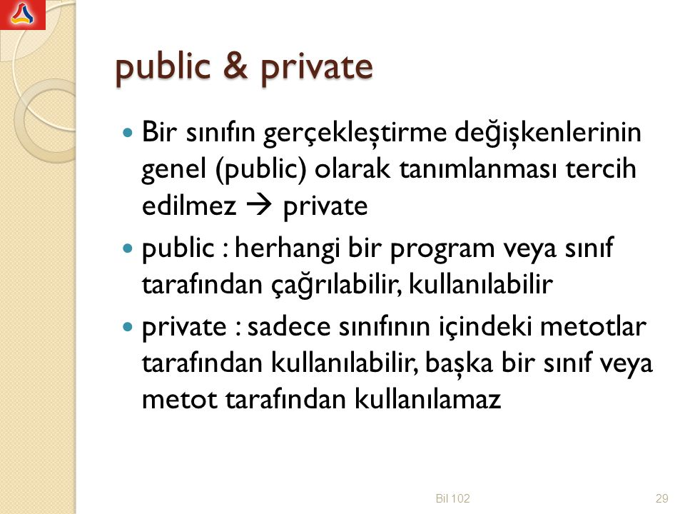 Örnek public class personel { public String isim; public String ePosta; public double maas; public double maasHesabi(double brutMaas) { double netMaas; netMaas = 0.81*brutMaas; return netMaas; } public void kayitYazdir() { System.out.println( Personel ismi: +isim); System.out.println( Personel ePosta: +ePosta); System.out.println( Personel maasi: +maas); } Bil 10230