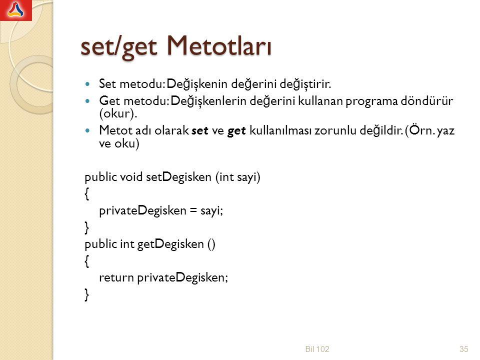 public class BankaHesabi3 { private double hesapBakiyesi; public void setHesapBakiyesi(double Miktar) { hesapBakiyesi =Miktar; } public double paraCek(double cekilenMiktar) { double bakiye = hesapBakiyesi; bakiye-=cekilenMiktar; if(bakiye<0.0) System.out.println( Yetersiz bakiye... ); else hesapBakiyesi = bakiye; return hesapBakiyesi; } public double getHesapBakiyesi() { return hesapBakiyesi; } Bil 10236