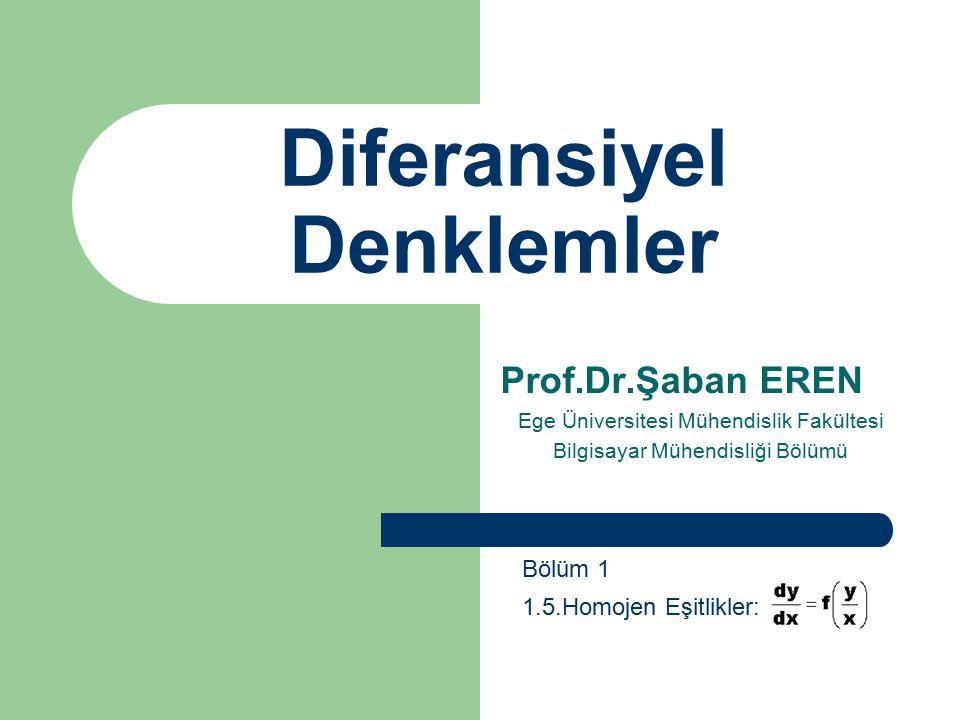Diferansiyel Denklemler Prof.Dr.Şaban EREN Ege Üniversitesi Mühendislik Fakültesi Bilgisayar Mühendisliği Bölümü Bölüm 1 1.5.Homojen Eşitlikler: