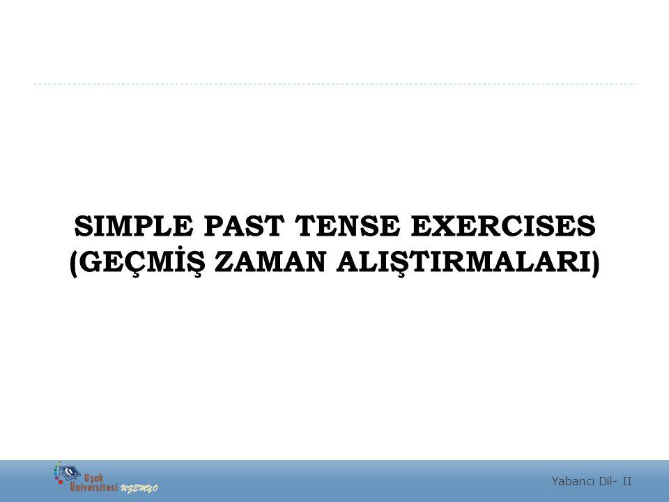 SIMPLE PAST TENSE EXERCISES (GEÇMİŞ ZAMAN ALIŞTIRMALARI) Yabancı Dil- II