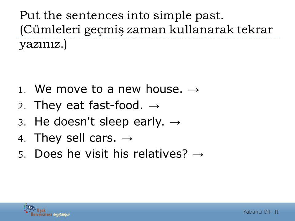 Put the sentences into simple past. (Cümleleri geçmiş zaman kullanarak tekrar yazınız.) 1. We move to a new house. → 2. They eat fast-food. → 3. He do